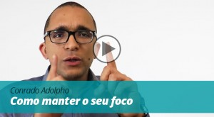 Vídeo | Conrado Adolpho - Como manter o seu foco